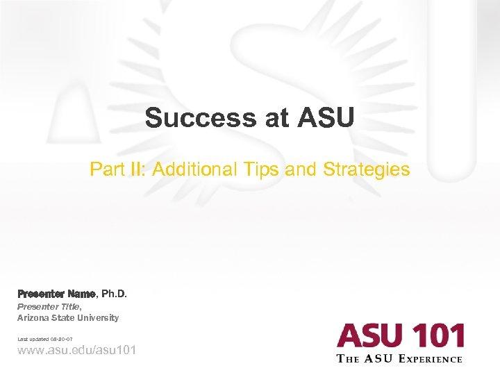 Success at ASU Part II: Additional Tips and Strategies Presenter Name, Ph. D. Presenter