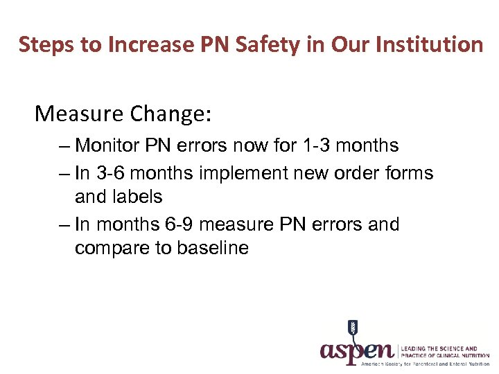 Steps to Increase PN Safety in Our Institution Measure Change: – Monitor PN errors