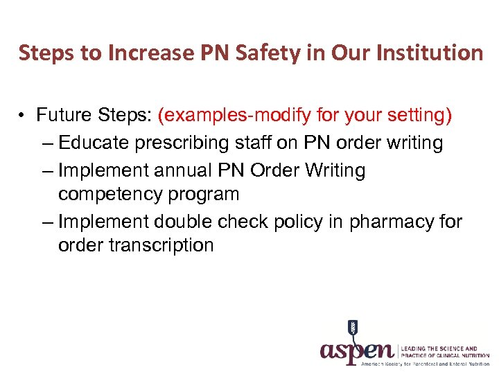 Steps to Increase PN Safety in Our Institution • Future Steps: (examples-modify for your