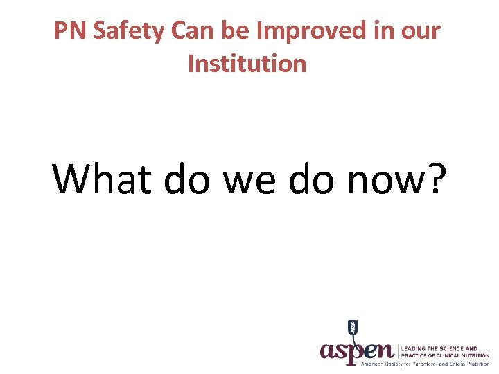 PN Safety Can be Improved in our Institution What do we do now?