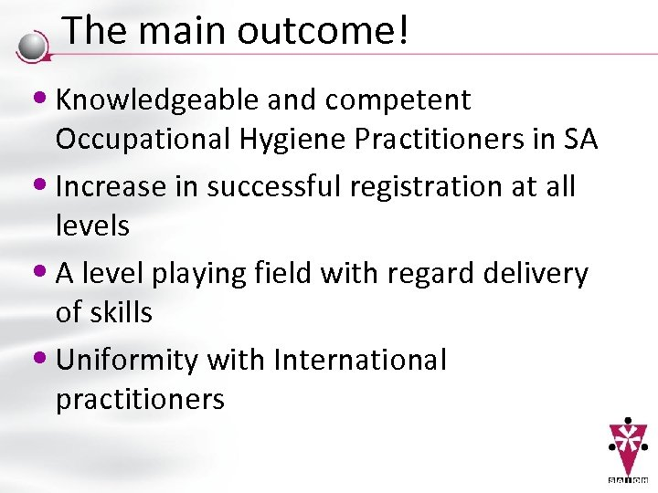 The main outcome! • Knowledgeable and competent Occupational Hygiene Practitioners in SA • Increase