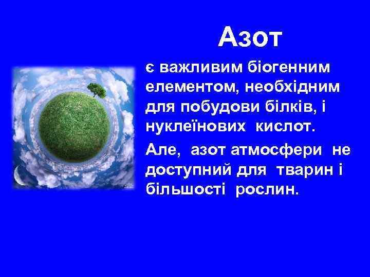 Азот є важливим біогенним елементом, необхідним для побудови білків, і нуклеїнових кислот. Але, азот