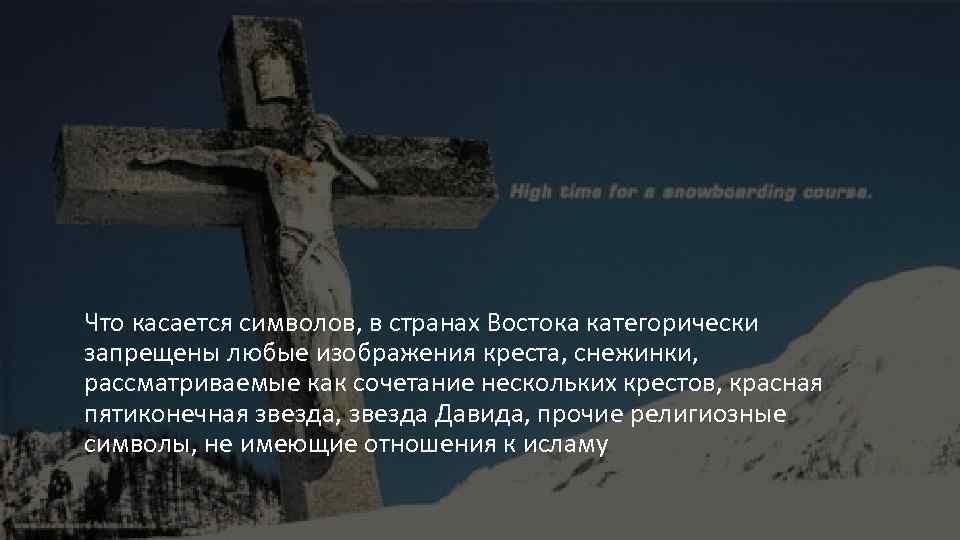 Что касается символов, в странах Востока категорически запрещены любые изображения креста, снежинки, рассматриваемые как