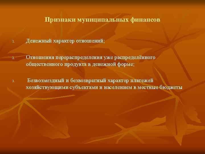 Признаки муниципальных финансов 1. 2. 3. Денежный характер отношений; Отношения перераспределения уже распределённого общественного
