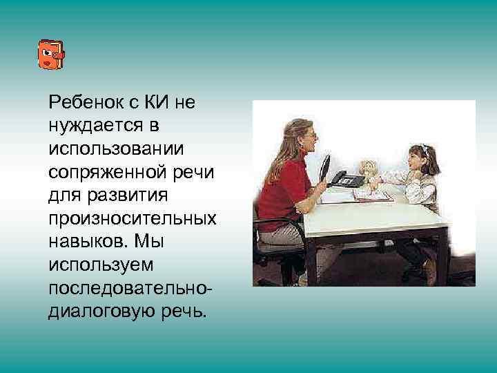 Ребенок с КИ не нуждается в использовании сопряженной речи для развития произносительных навыков. Мы
