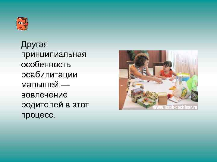 Другая принципиальная особенность реабилитации малышей — вовлечение родителей в этот процесс.