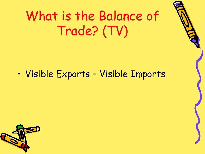 What is the Balance of Trade? (TV) • Visible Exports – Visible Imports