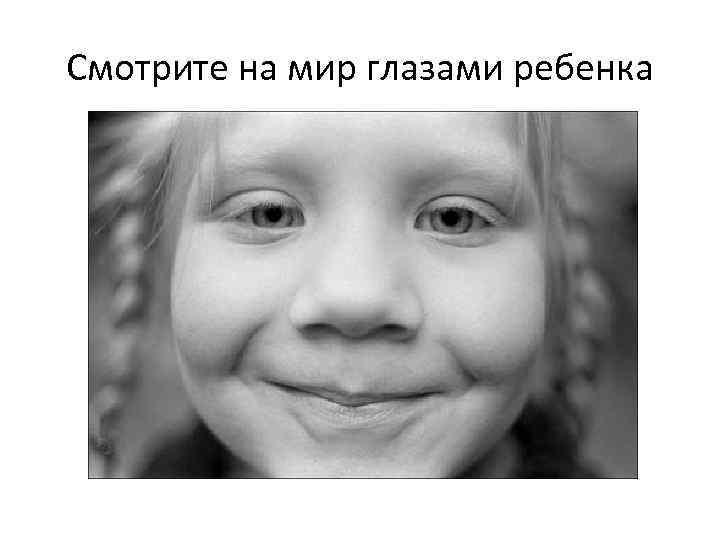 Смотрите на мир глазами ребенка