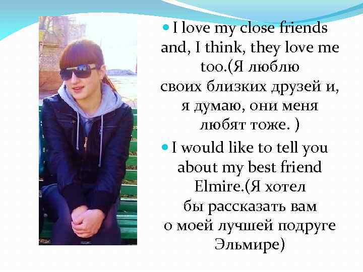 I love my close friends and, I think, they love me too. (Я