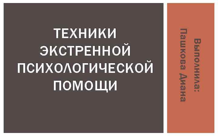 Выполнила: Пашкова Диана ТЕХНИКИ ЭКСТРЕННОЙ ПСИХОЛОГИЧЕСКОЙ ПОМОЩИ