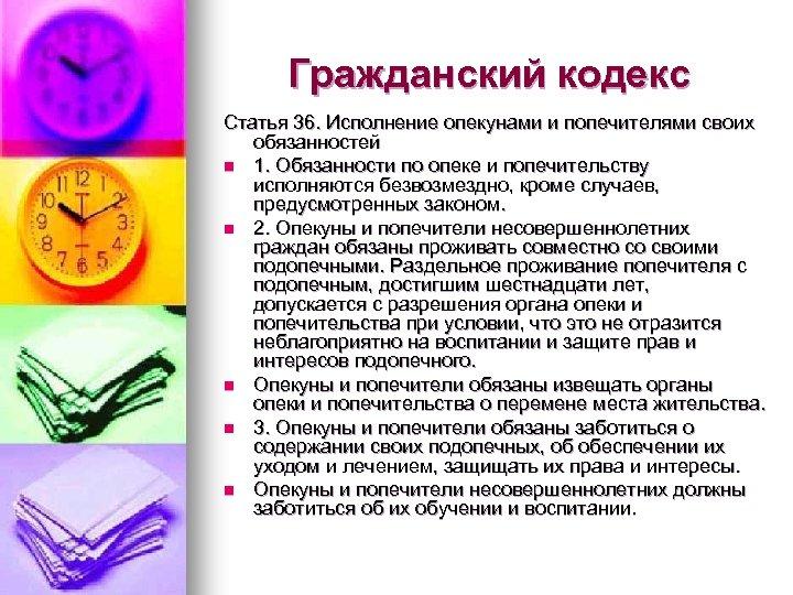 Гражданский кодекс Статья 36. Исполнение опекунами и попечителями своих обязанностей n 1. Обязанности по