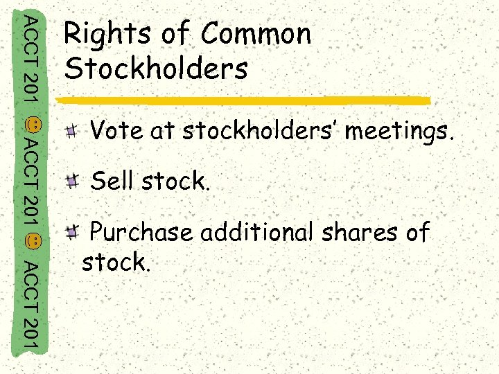 ACCT 201 Rights of Common Stockholders ACCT 201 Vote at stockholders' meetings. Sell stock.