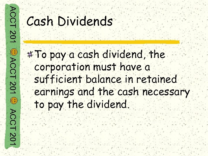 ACCT 201 Cash Dividends ACCT 201 To pay a cash dividend, the corporation must