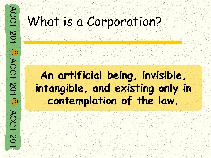 ACCT 201 What is a Corporation? ACCT 201 An artificial being, invisible, intangible, and