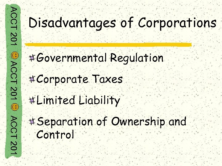 ACCT 201 Disadvantages of Corporations ACCT 201 Governmental Regulation Corporate Taxes Limited Liability ACCT