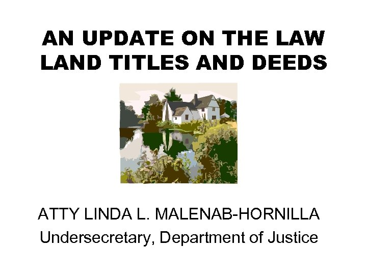 AN UPDATE ON THE LAW LAND TITLES AND DEEDS ATTY LINDA L. MALENAB-HORNILLA Undersecretary,