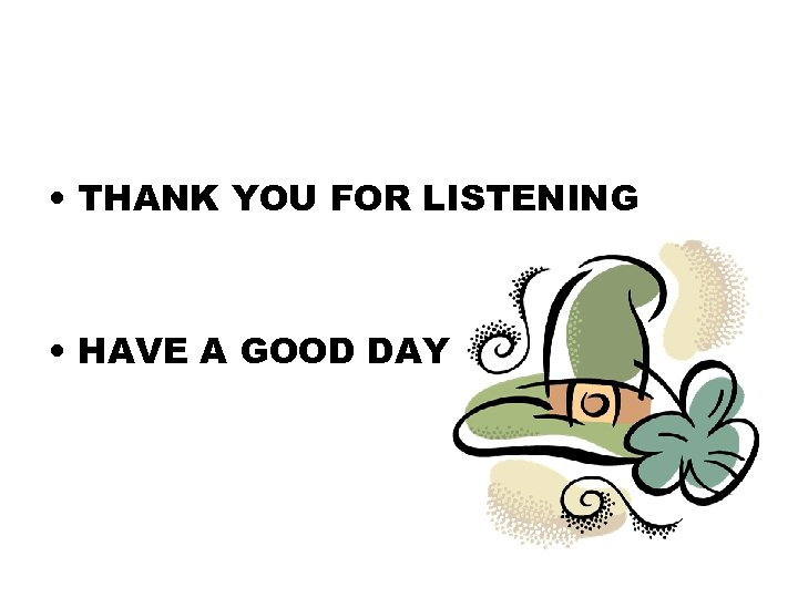 • THANK YOU FOR LISTENING • HAVE A GOOD DAY
