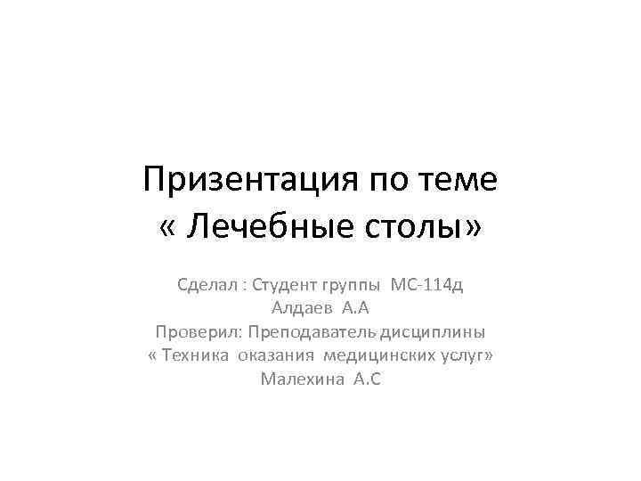 Призентация по теме « Лечебные столы» Сделал : Студент группы МС-114 д Алдаев А.