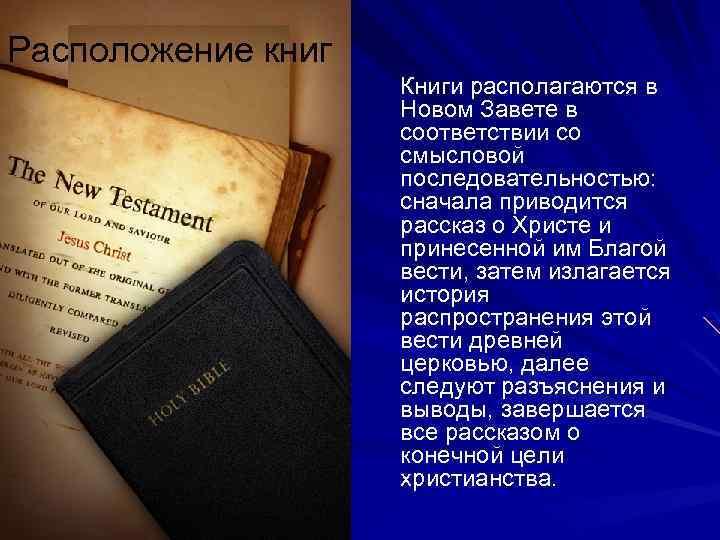Расположение книг Книги располагаются в Новом Завете в соответствии со смысловой последовательностью: сначала приводится