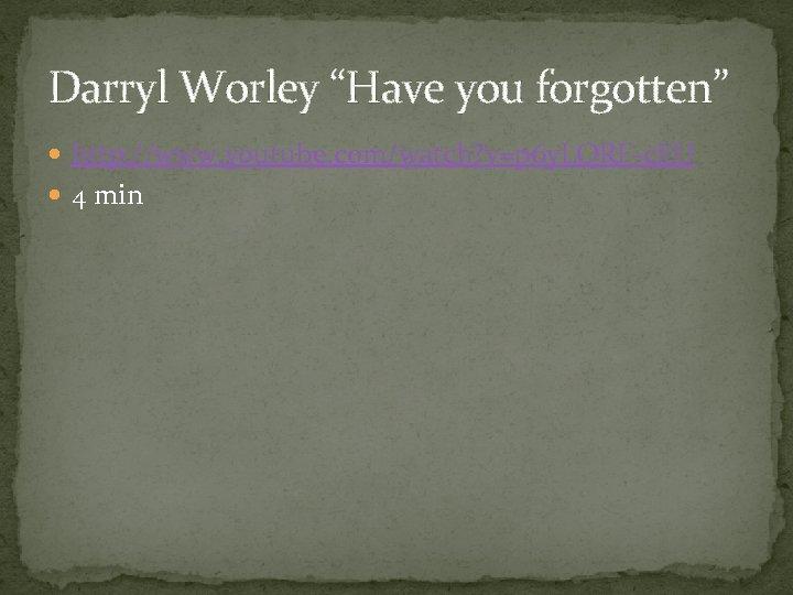 "Darryl Worley ""Have you forgotten"" http: //www. youtube. com/watch? v=p 6 y. LQRF-c. EU"