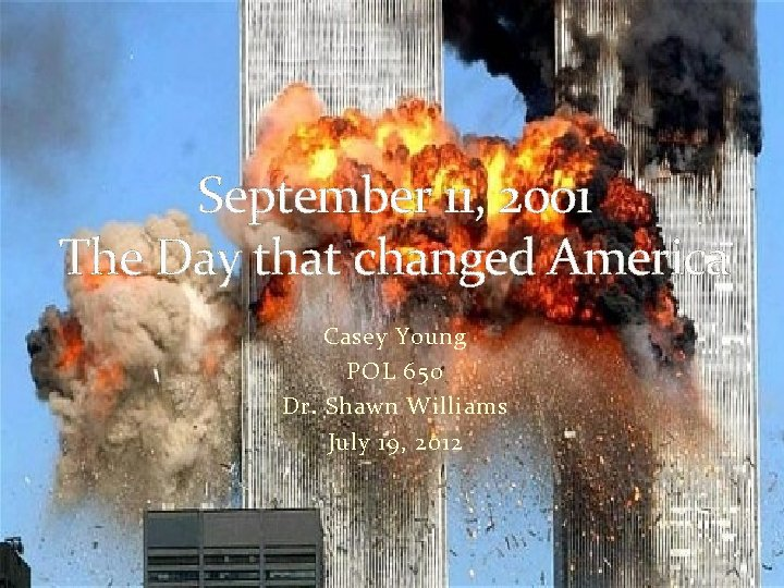 September 11, 2001 The Day that changed America Casey Young POL 650 Dr. Shawn