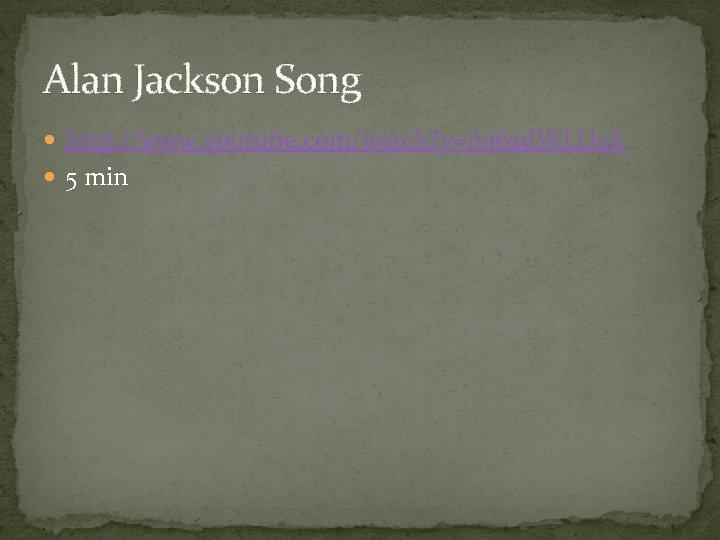 Alan Jackson Song http: //www. youtube. com/watch? v=fvj 6 zd. WLUuk 5 min