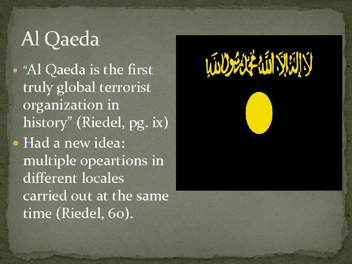 "Al Qaeda ""Al Qaeda is the first truly global terrorist organization in history"" (Riedel,"
