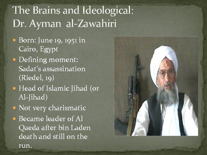 The Brains and Ideological: Dr. Ayman al-Zawahiri Born: June 19, 1951 in Cairo, Egypt
