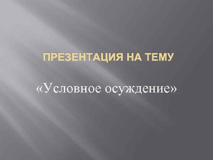 ПРЕЗЕНТАЦИЯ НА ТЕМУ «Условное осуждение»