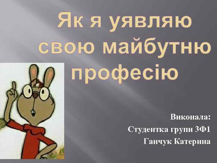 Виконала: Студентка групи 3 Ф 1 Ганчук Катерина