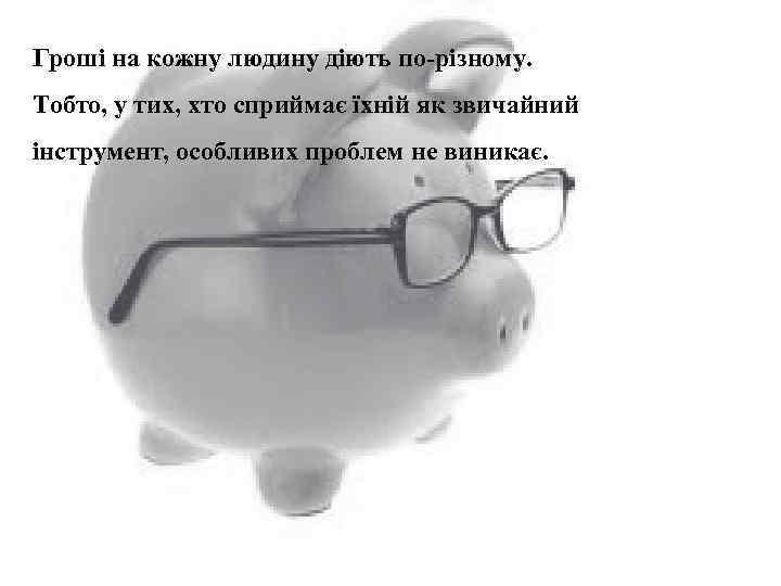 Гроші на кожну людину діють по-різному. Тобто, у тих, хто сприймає їхній як звичайний