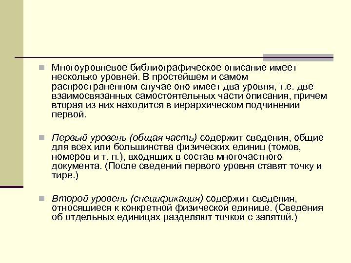 n Многоуровневое библиографическое описание имеет несколько уровней. В простейшем и самом распространенном случае оно