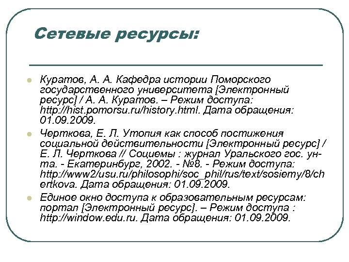 Сетевые ресурсы: l l l Куратов, А. А. Кафедра истории Поморского государственного университета [Электронный
