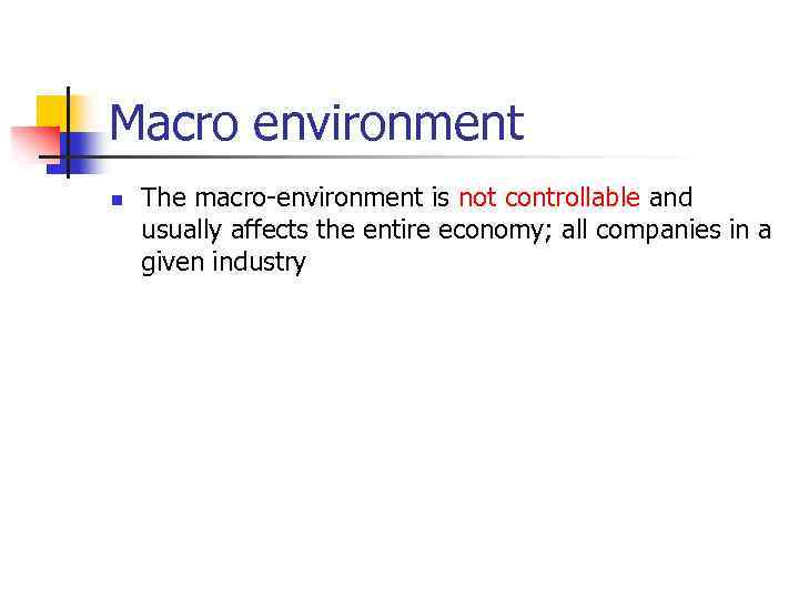 Macro environment n The macro-environment is not controllable and usually affects the entire economy;