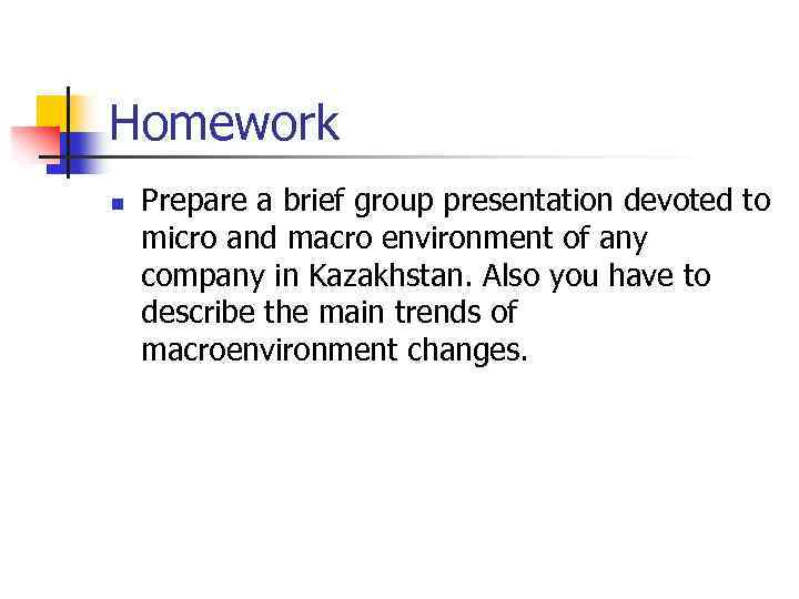 Homework n Prepare a brief group presentation devoted to micro and macro environment of