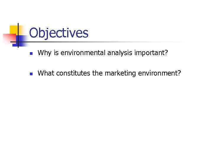 Objectives n Why is environmental analysis important? n What constitutes the marketing environment?