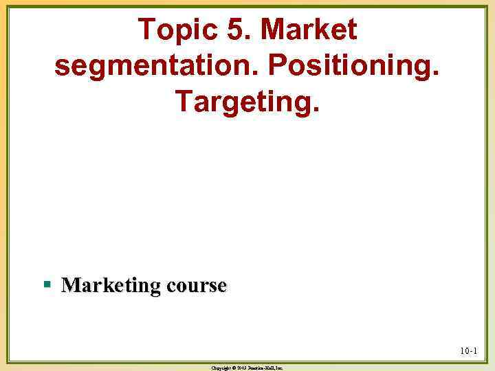 Topic 5. Market segmentation. Positioning. Targeting. § Marketing course 10 -1 Copyright © 2003