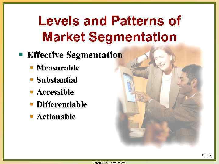 Levels and Patterns of Market Segmentation § Effective Segmentation § Measurable § Substantial §