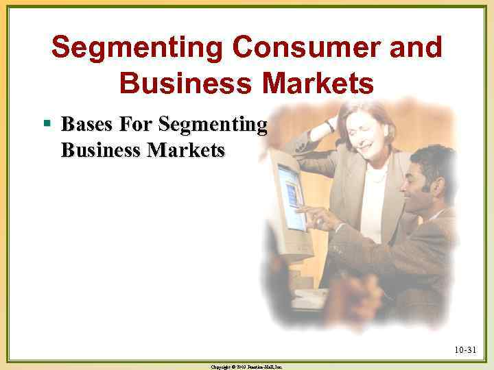 Segmenting Consumer and Business Markets § Bases For Segmenting Business Markets 10 -31 Copyright