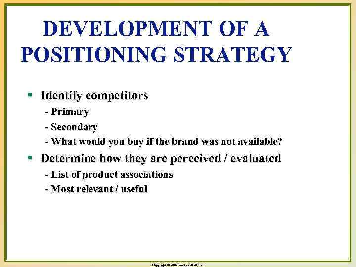 DEVELOPMENT OF A POSITIONING STRATEGY § Identify competitors - Primary - Secondary - What