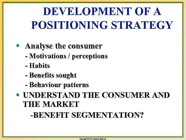 DEVELOPMENT OF A POSITIONING STRATEGY § Analyse the consumer - Motivations / perceptions -