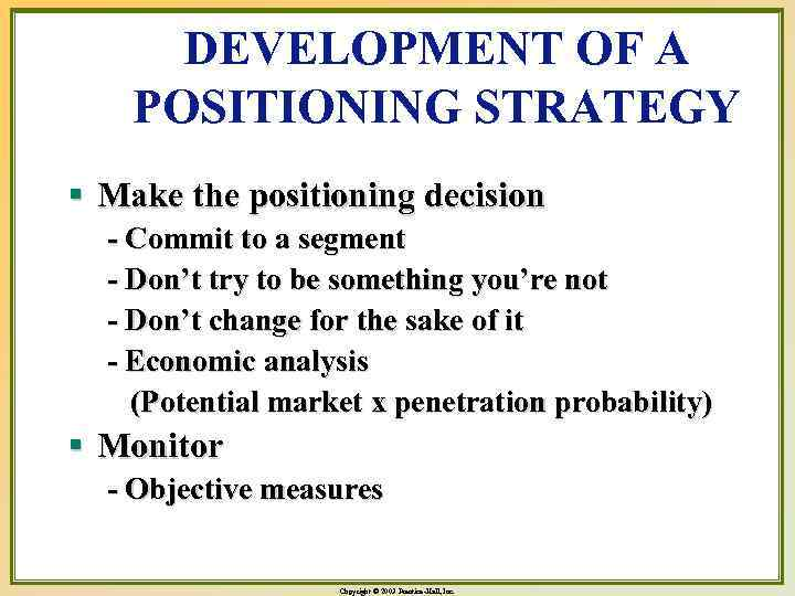 DEVELOPMENT OF A POSITIONING STRATEGY § Make the positioning decision - Commit to a