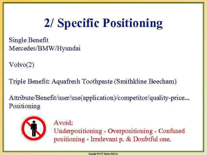 2/ Specific Positioning Single Benefit Mercedes/BMW/Hyundai Volvo(2) Triple Benefit: Aquafresh Toothpaste (Smithkline Beecham) Attribute/Benefit/user/use(application)/competitor/quality-price.