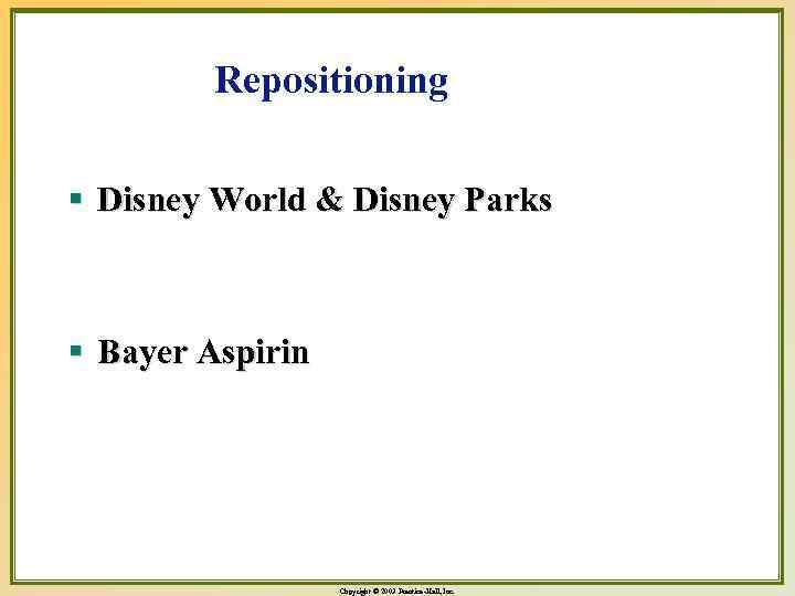 Repositioning § Disney World & Disney Parks § Bayer Aspirin Copyright © 2003 Prentice-Hall,