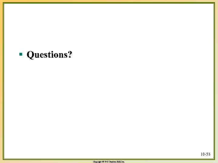 § Questions? 10 -53 Copyright © 2003 Prentice-Hall, Inc.