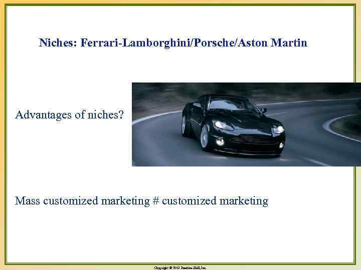 Niches: Ferrari-Lamborghini/Porsche/Aston Martin Advantages of niches? Mass customized marketing # customized marketing Copyright ©