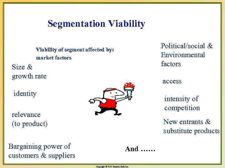 Segmentation Viability Political/social & Environmental factors Viability of segment affected by: market factors Size
