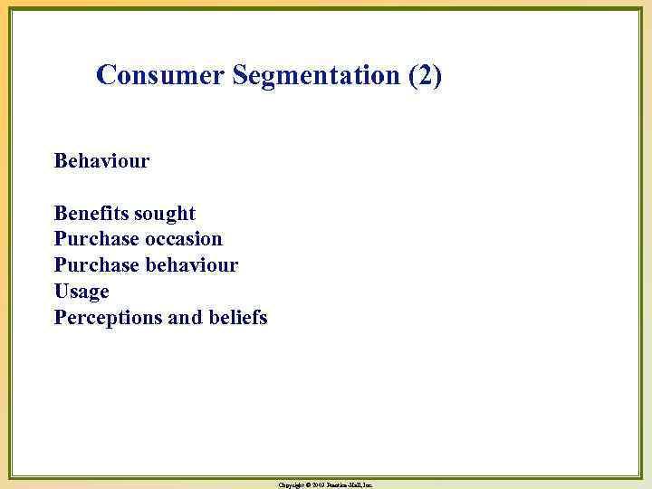 Consumer Segmentation (2) Behaviour Benefits sought Purchase occasion Purchase behaviour Usage Perceptions and beliefs