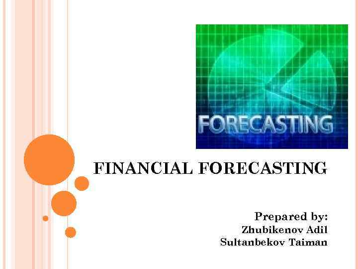 FINANCIAL FORECASTING Prepared by: Zhubikenov Adil Sultanbekov Taiman