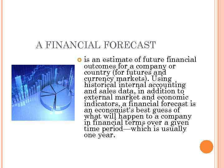 A FINANCIAL FORECAST is an estimate of future financial outcomes for a company or